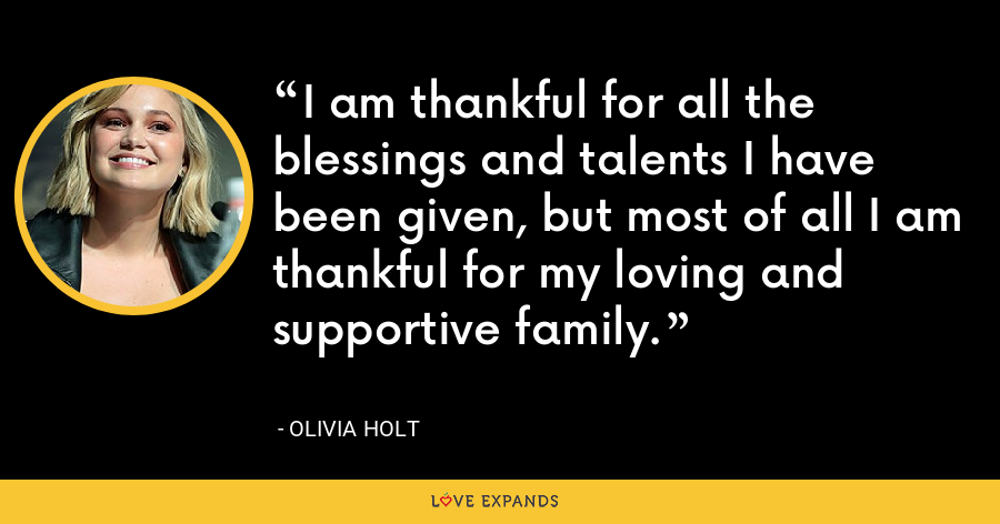 I am thankful for all the blessings and talents I have been given, but most of all I am thankful for my loving and supportive family. - Olivia Holt