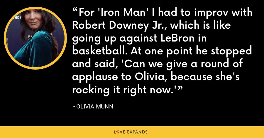 For 'Iron Man' I had to improv with Robert Downey Jr., which is like going up against LeBron in basketball. At one point he stopped and said, 'Can we give a round of applause to Olivia, because she's rocking it right now.' - Olivia Munn