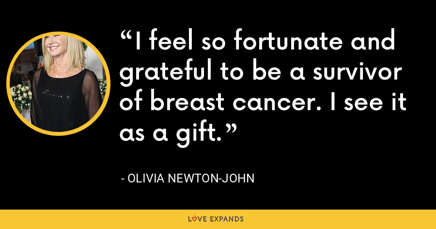 I feel so fortunate and grateful to be a survivor of breast cancer. I see it as a gift. - Olivia Newton-John