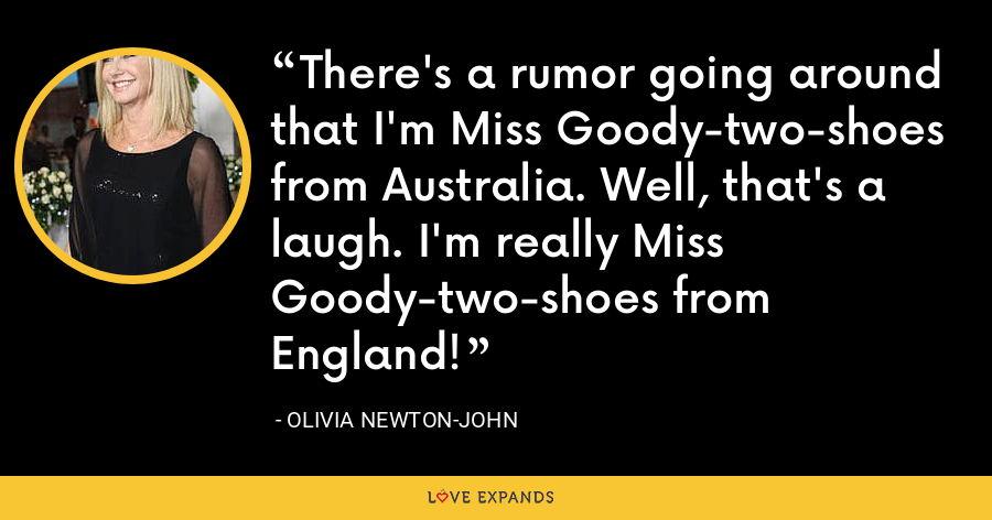 There's a rumor going around that I'm Miss Goody-two-shoes from Australia. Well, that's a laugh. I'm really Miss Goody-two-shoes from England! - Olivia Newton-John