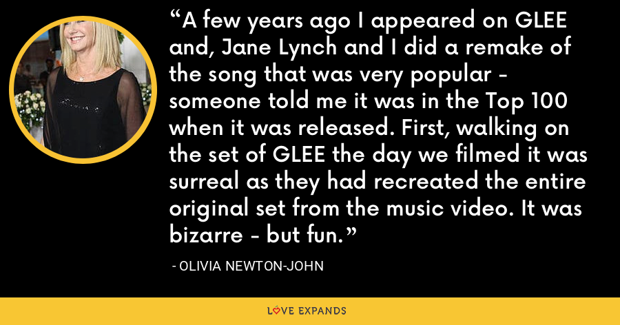 A few years ago I appeared on GLEE and, Jane Lynch and I did a remake of the song that was very popular - someone told me it was in the Top 100 when it was released. First, walking on the set of GLEE the day we filmed it was surreal as they had recreated the entire original set from the music video. It was bizarre - but fun. - Olivia Newton-John