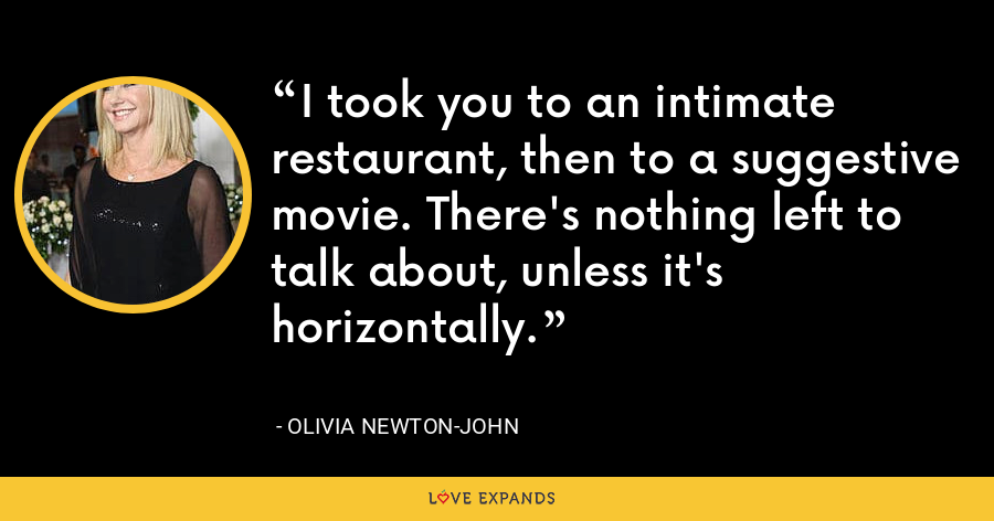I took you to an intimate restaurant, then to a suggestive movie. There's nothing left to talk about, unless it's horizontally. - Olivia Newton-John