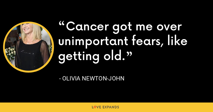 Cancer got me over unimportant fears, like getting old. - Olivia Newton-John