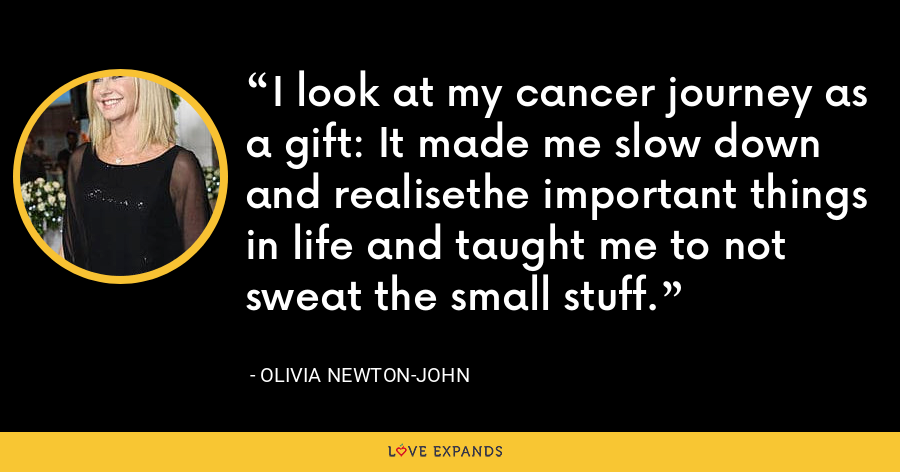 I look at my cancer journey as a gift: It made me slow down and realisethe important things in life and taught me to not sweat the small stuff. - Olivia Newton-John