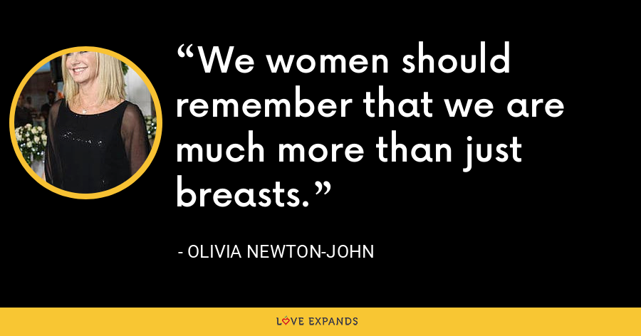 We women should remember that we are much more than just breasts. - Olivia Newton-John