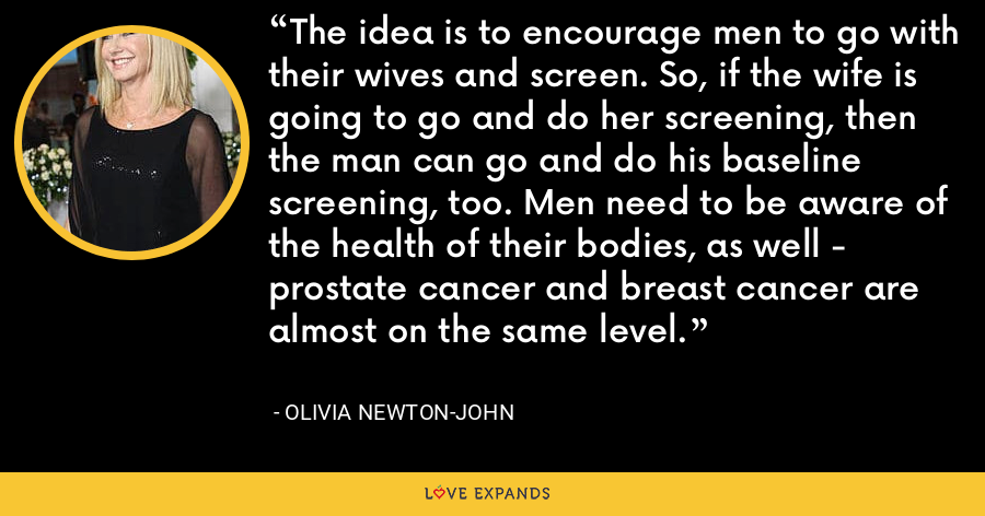 The idea is to encourage men to go with their wives and screen. So, if the wife is going to go and do her screening, then the man can go and do his baseline screening, too. Men need to be aware of the health of their bodies, as well - prostate cancer and breast cancer are almost on the same level. - Olivia Newton-John