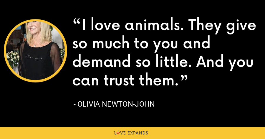 I love animals. They give so much to you and demand so little. And you can trust them. - Olivia Newton-John