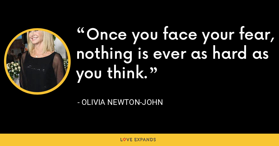 Once you face your fear, nothing is ever as hard as you think. - Olivia Newton-John
