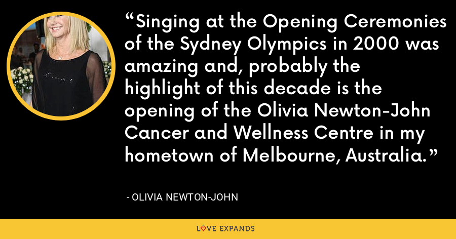 Singing at the Opening Ceremonies of the Sydney Olympics in 2000 was amazing and, probably the highlight of this decade is the opening of the Olivia Newton-John Cancer and Wellness Centre in my hometown of Melbourne, Australia. - Olivia Newton-John