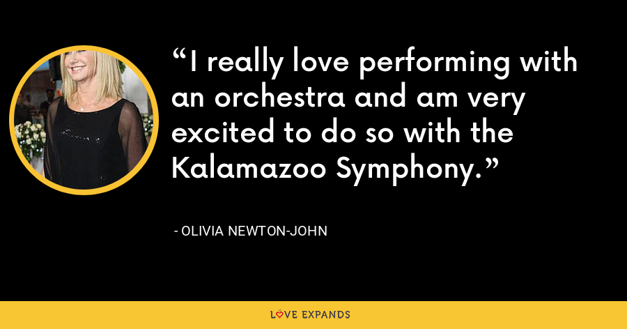 I really love performing with an orchestra and am very excited to do so with the Kalamazoo Symphony. - Olivia Newton-John