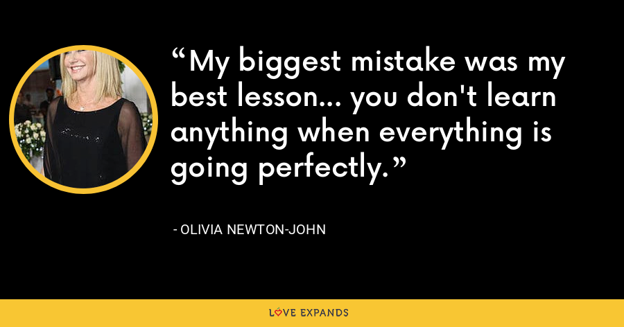 My biggest mistake was my best lesson... you don't learn anything when everything is going perfectly. - Olivia Newton-John