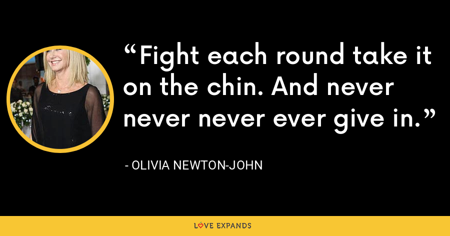 Fight each round take it on the chin. And never never never ever give in. - Olivia Newton-John
