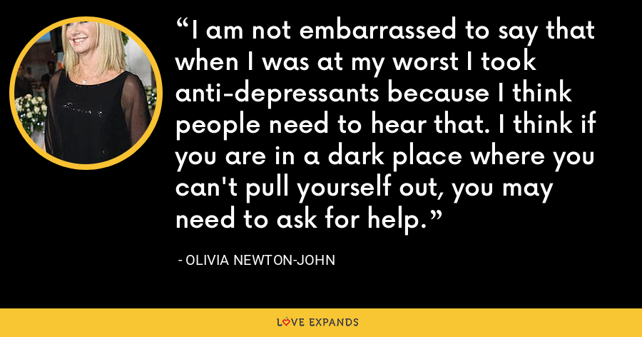 I am not embarrassed to say that when I was at my worst I took anti-depressants because I think people need to hear that. I think if you are in a dark place where you can't pull yourself out, you may need to ask for help. - Olivia Newton-John