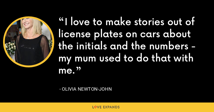 I love to make stories out of license plates on cars about the initials and the numbers - my mum used to do that with me. - Olivia Newton-John