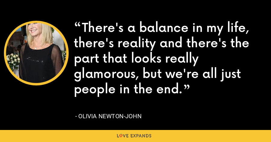There's a balance in my life, there's reality and there's the part that looks really glamorous, but we're all just people in the end. - Olivia Newton-John