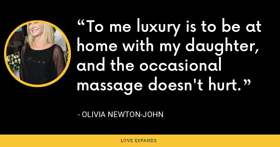 To me luxury is to be at home with my daughter, and the occasional massage doesn't hurt. - Olivia Newton-John
