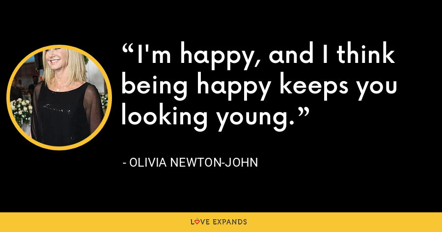 I'm happy, and I think being happy keeps you looking young. - Olivia Newton-John