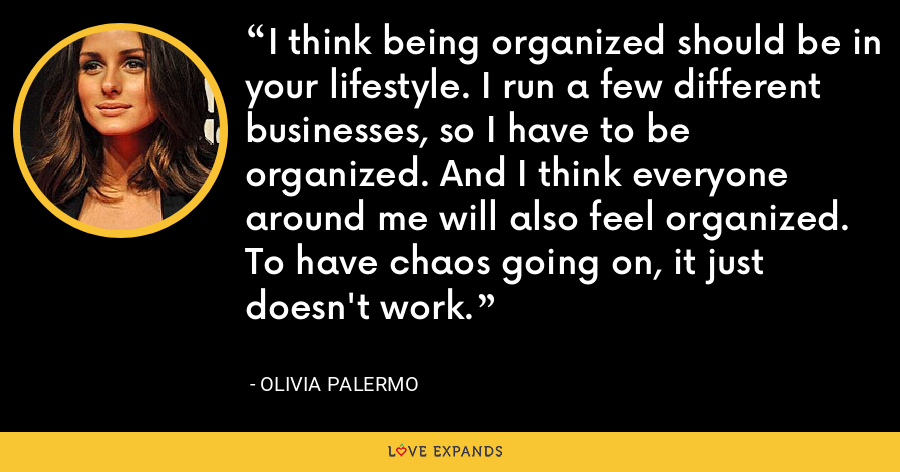 I think being organized should be in your lifestyle. I run a few different businesses, so I have to be organized. And I think everyone around me will also feel organized. To have chaos going on, it just doesn't work. - Olivia Palermo