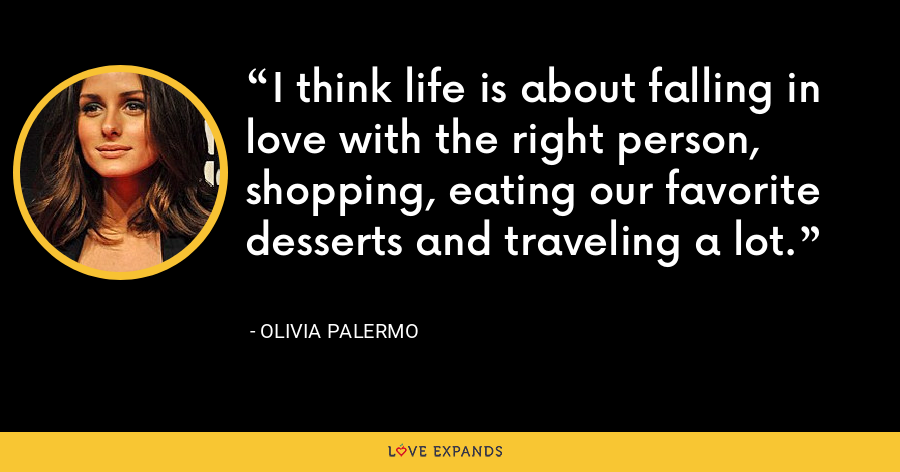 I think life is about falling in love with the right person, shopping, eating our favorite desserts and traveling a lot. - Olivia Palermo