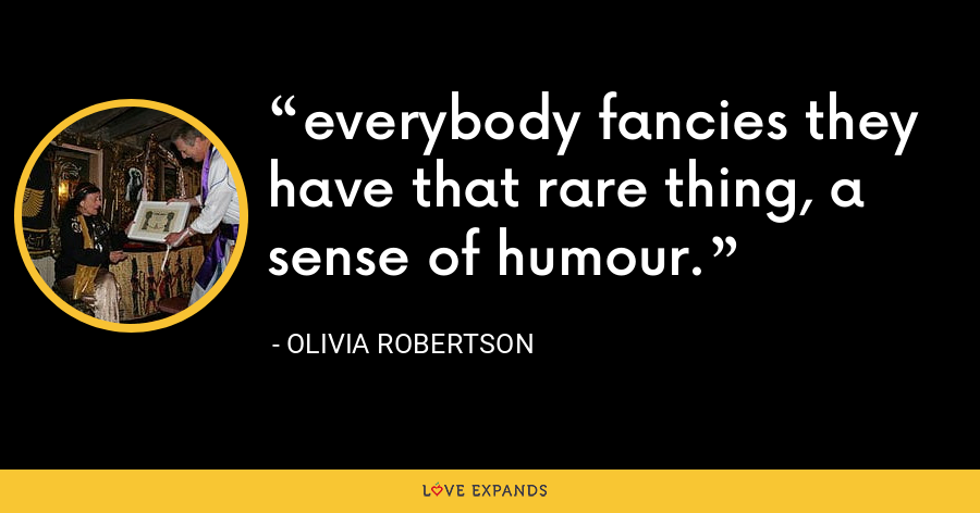 everybody fancies they have that rare thing, a sense of humour. - Olivia Robertson