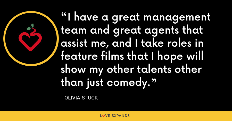 I have a great management team and great agents that assist me, and I take roles in feature films that I hope will show my other talents other than just comedy. - Olivia Stuck