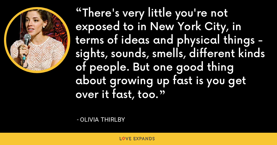 There's very little you're not exposed to in New York City, in terms of ideas and physical things - sights, sounds, smells, different kinds of people. But one good thing about growing up fast is you get over it fast, too. - Olivia Thirlby
