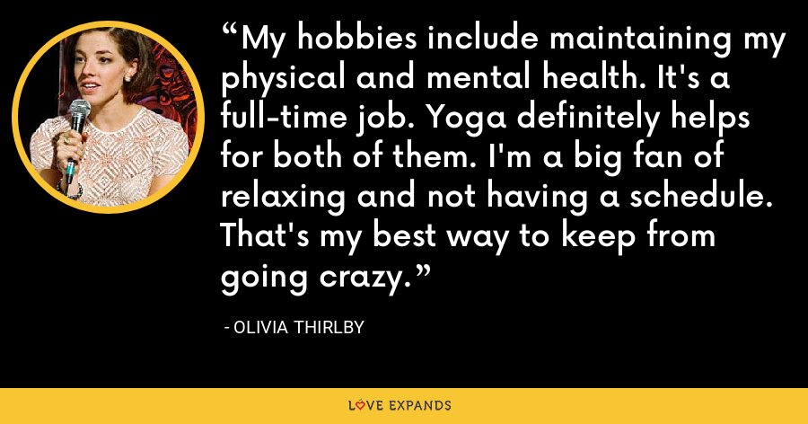 My hobbies include maintaining my physical and mental health. It's a full-time job. Yoga definitely helps for both of them. I'm a big fan of relaxing and not having a schedule. That's my best way to keep from going crazy. - Olivia Thirlby