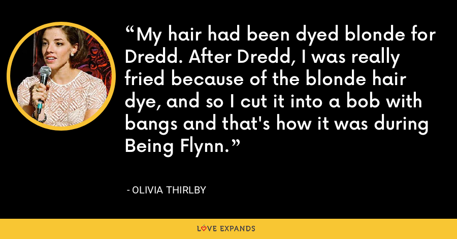 My hair had been dyed blonde for Dredd. After Dredd, I was really fried because of the blonde hair dye, and so I cut it into a bob with bangs and that's how it was during Being Flynn. - Olivia Thirlby
