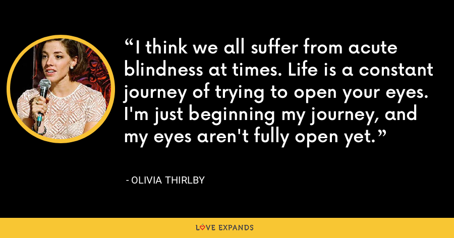 I think we all suffer from acute blindness at times. Life is a constant journey of trying to open your eyes. I'm just beginning my journey, and my eyes aren't fully open yet. - Olivia Thirlby