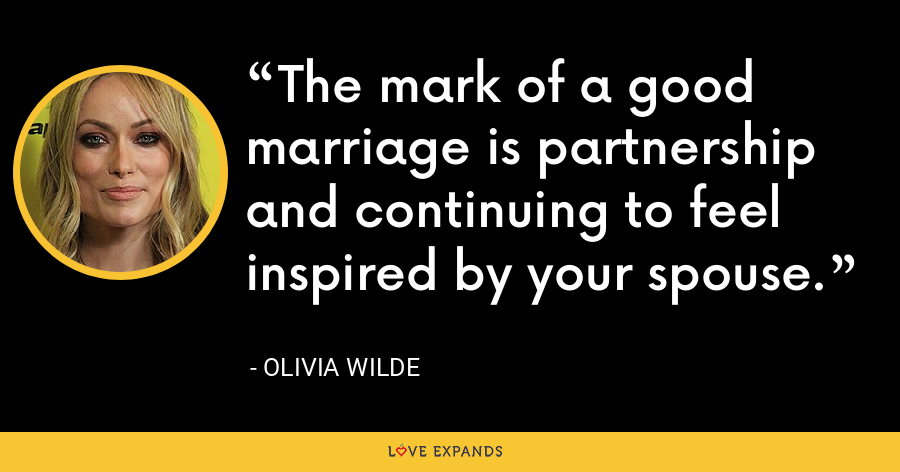 The mark of a good marriage is partnership and continuing to feel inspired by your spouse. - Olivia Wilde