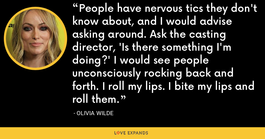 People have nervous tics they don't know about, and I would advise asking around. Ask the casting director, 'Is there something I'm doing?' I would see people unconsciously rocking back and forth. I roll my lips. I bite my lips and roll them. - Olivia Wilde