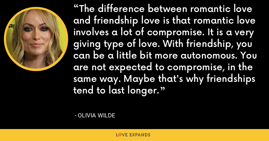 The difference between romantic love and friendship love is that romantic love involves a lot of compromise. It is a very giving type of love. With friendship, you can be a little bit more autonomous. You are not expected to compromise, in the same way. Maybe that's why friendships tend to last longer. - Olivia Wilde