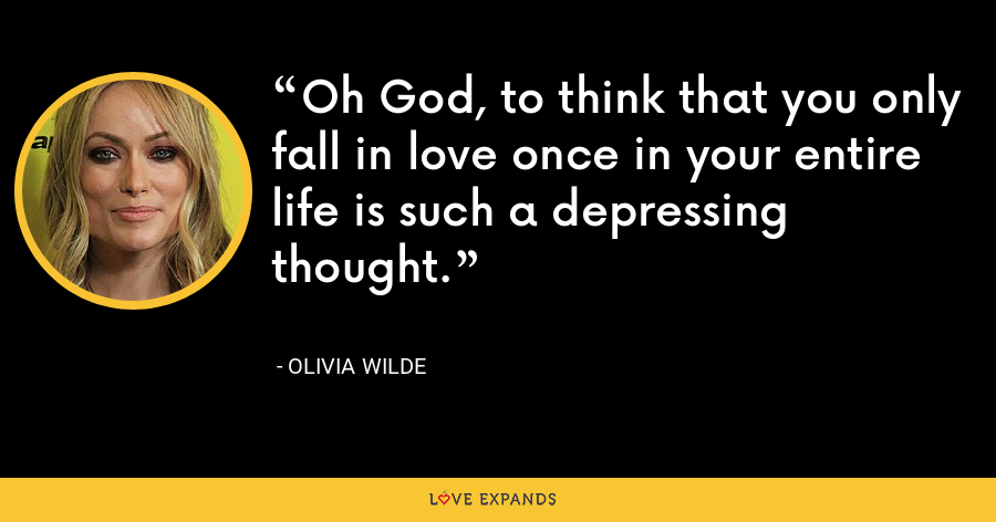 Oh God, to think that you only fall in love once in your entire life is such a depressing thought. - Olivia Wilde