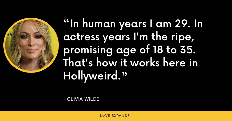 In human years I am 29. In actress years I'm the ripe, promising age of 18 to 35. That's how it works here in Hollyweird. - Olivia Wilde