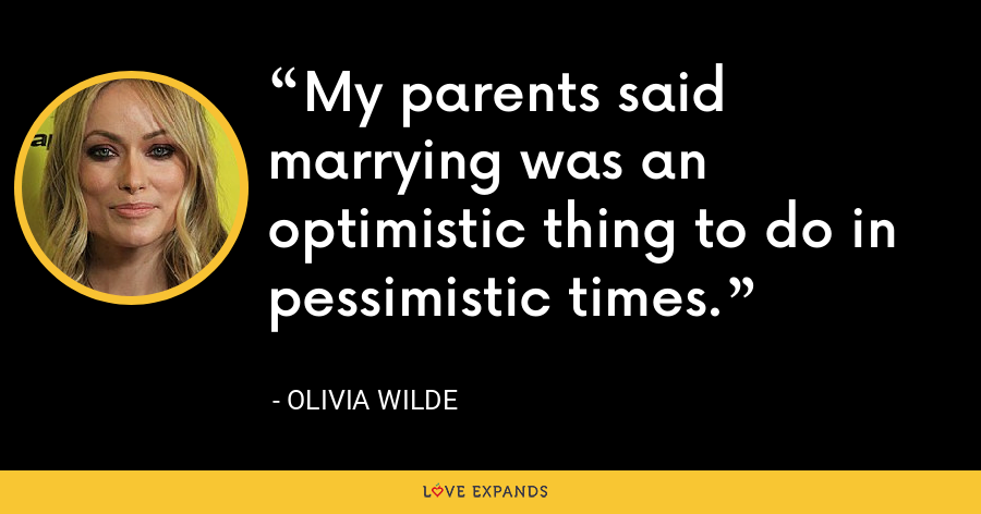 My parents said marrying was an optimistic thing to do in pessimistic times. - Olivia Wilde