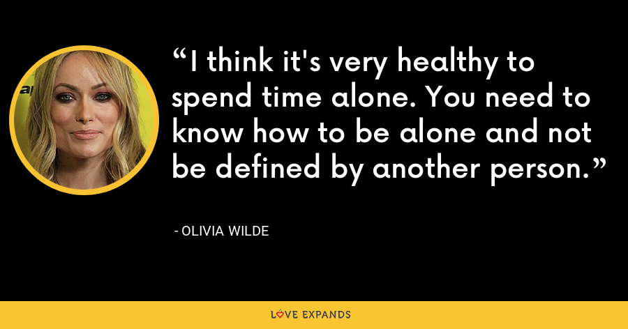 I think it's very healthy to spend time alone. You need to know how to be alone and not be defined by another person. - Olivia Wilde