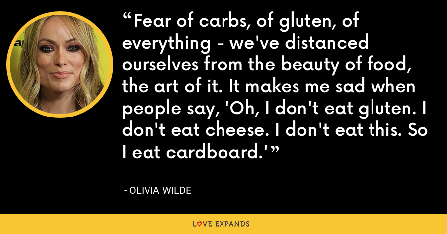 Fear of carbs, of gluten, of everything - we've distanced ourselves from the beauty of food, the art of it. It makes me sad when people say, 'Oh, I don't eat gluten. I don't eat cheese. I don't eat this. So I eat cardboard.' - Olivia Wilde