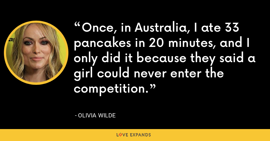 Once, in Australia, I ate 33 pancakes in 20 minutes, and I only did it because they said a girl could never enter the competition. - Olivia Wilde
