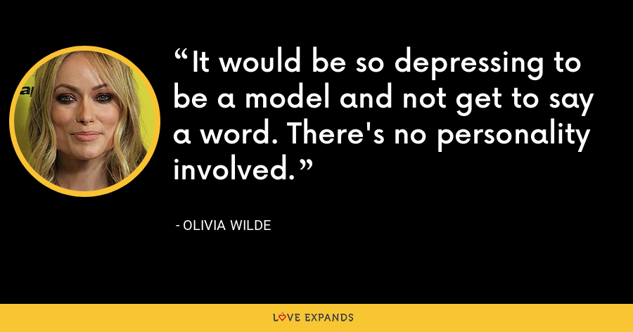 It would be so depressing to be a model and not get to say a word. There's no personality involved. - Olivia Wilde