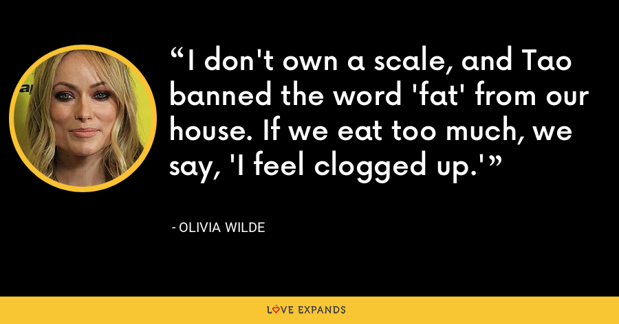 I don't own a scale, and Tao banned the word 'fat' from our house. If we eat too much, we say, 'I feel clogged up.' - Olivia Wilde