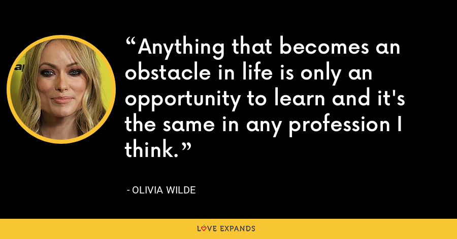 Anything that becomes an obstacle in life is only an opportunity to learn and it's the same in any profession I think. - Olivia Wilde