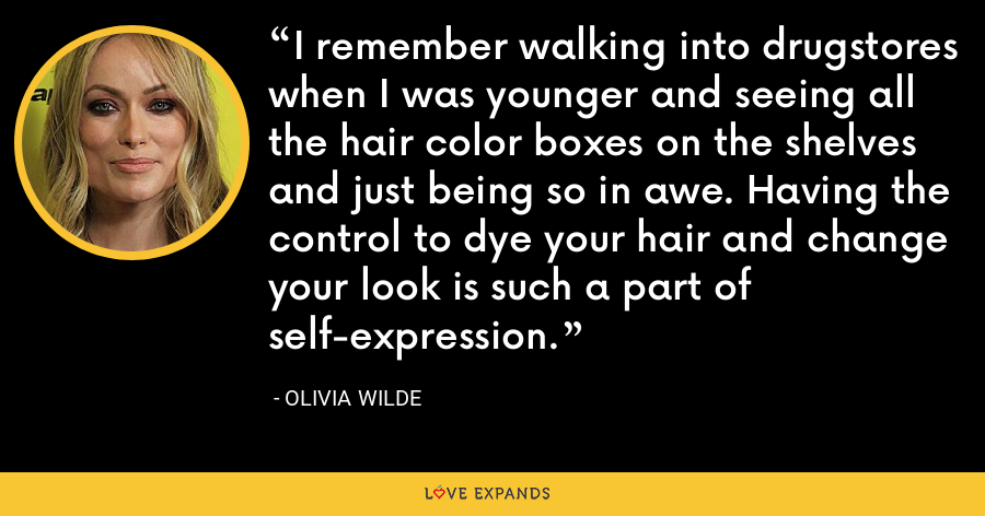 I remember walking into drugstores when I was younger and seeing all the hair color boxes on the shelves and just being so in awe. Having the control to dye your hair and change your look is such a part of self-expression. - Olivia Wilde