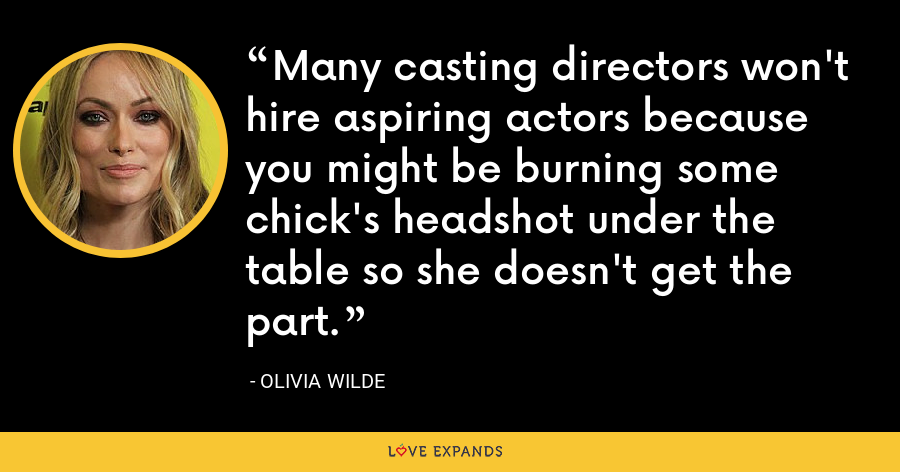 Many casting directors won't hire aspiring actors because you might be burning some chick's headshot under the table so she doesn't get the part. - Olivia Wilde