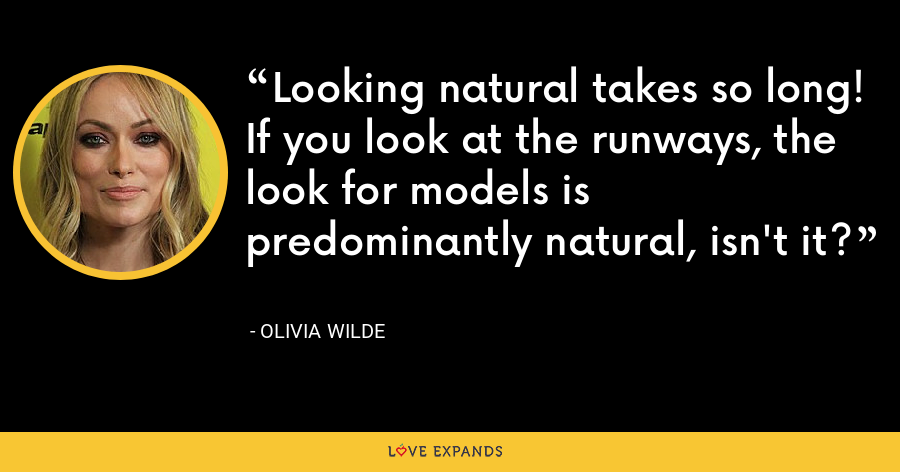 Looking natural takes so long! If you look at the runways, the look for models is predominantly natural, isn't it? - Olivia Wilde