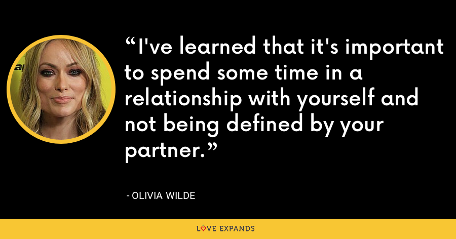 I've learned that it's important to spend some time in a relationship with yourself and not being defined by your partner. - Olivia Wilde