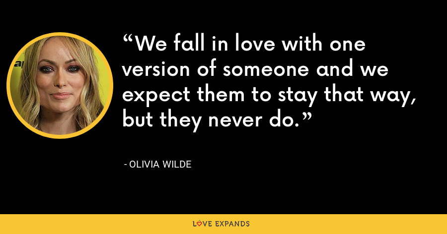 We fall in love with one version of someone and we expect them to stay that way, but they never do. - Olivia Wilde