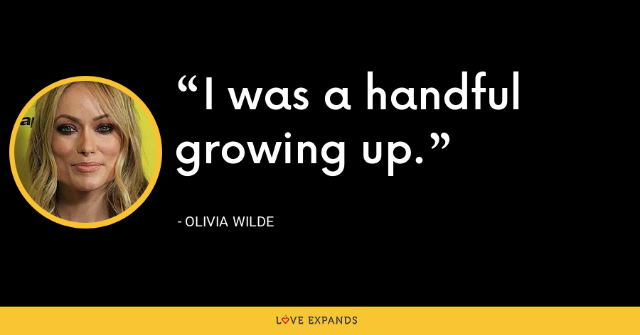 I was a handful growing up. - Olivia Wilde