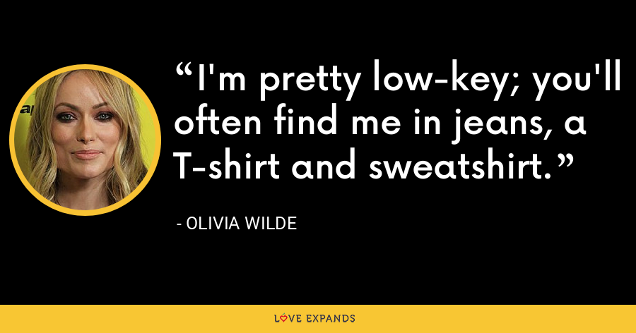I'm pretty low-key; you'll often find me in jeans, a T-shirt and sweatshirt. - Olivia Wilde