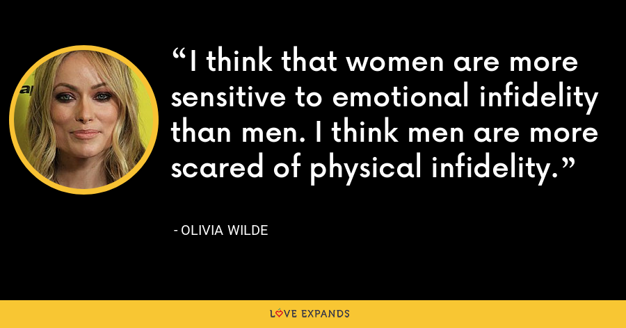 I think that women are more sensitive to emotional infidelity than men. I think men are more scared of physical infidelity. - Olivia Wilde
