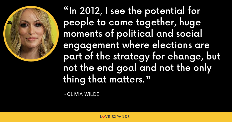 In 2012, I see the potential for people to come together, huge moments of political and social engagement where elections are part of the strategy for change, but not the end goal and not the only thing that matters. - Olivia Wilde